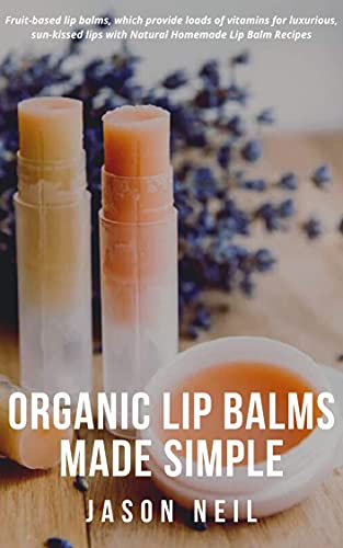 Organic Lip Balms Made Simple: Fruit-based lip balms, which provide loads of vitamins for luxurious, sun-kissed lips with Natural Homemade Lip Balm Recipes (English Edition)