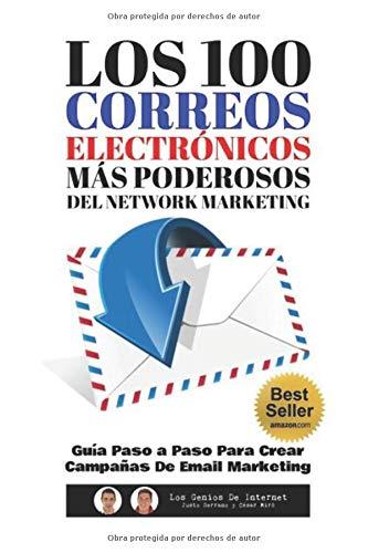 Los 100 Correos Electrónicos Más Poderosos Del Network Marketing: Guía Paso a Paso Para Crear Campañas De Email Marketing