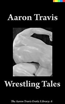 [Aaron Travis]のWrestling Tales (The Aaron Travis Erotic Library Book 6) (English Edition)
