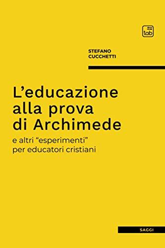 """L'educazione alla prova di Archimede: e altri """"esperimenti"""" per educatori cristiani"""
