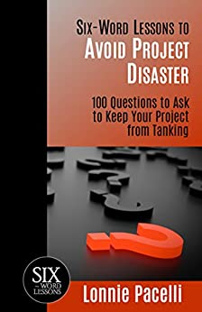 Six-Word Lessons to Avoid Project Disaster: 100 Questions to Ask to Keep Your Project from Tanking (The Six-Word Lessons Series) by [Lonnie Pacelli]