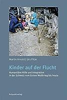 Kinder auf der Flucht: Humanitaere Hilfe und Integration in der Schweiz vom Ersten Weltkrieg bis heute