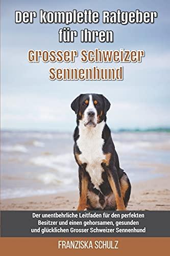 Der komplette Ratgeber für Ihren Grosser Schweizer Sennenhund: Der unentbehrliche Leitfaden für den perfekten Besitzer und einen gehorsamen, gesunden und glücklichen Grosser Schweizer Sennenhund