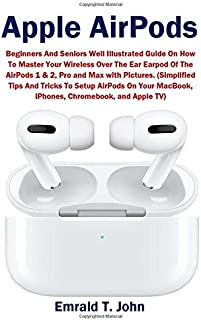 Apple AirPods: Beginners and Seniors Well Illustrated Guide On How To Master Your Wireless Over The Ear Earpod Of The AirP...