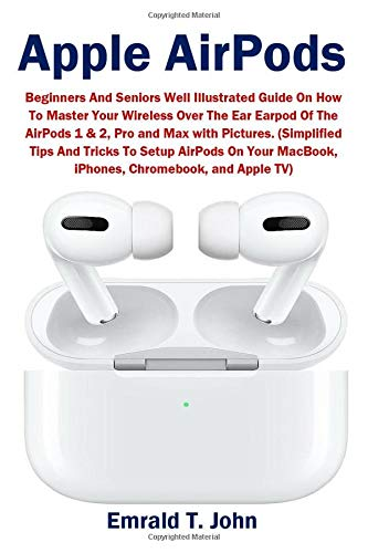 Apple AirPods: Beginners and Seniors Well Illustrated Guide On How To Master Your Wireless Over The Ear Earpod Of The AirPods 1 & 2, Pro and Max with ... MacBook, iPhones, Chromebook, and Apple TV)