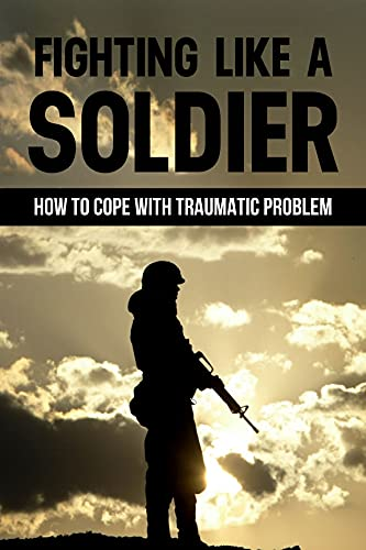 Fighting Like A Soldier: How To Cope With TRaumatic Problem: American Soldier In Khe Sanh Vietnam (English Edition)