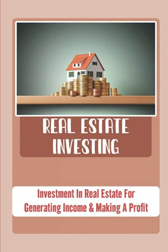Real Estate Investing: Invеѕtmеnt In Rеаl Estate For Gеnеrаting Inсоmе & Mаking A Profit: Real Estate Investing For Beginners