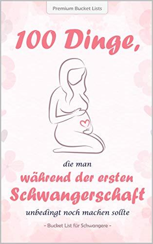 100 Dinge, die man während der ersten Schwangerschaft unbedingt noch machen sollte: Die wundervolle Bucket List für Schwangere - mit inspirierenden Texten und tollen Ideen