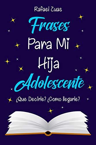 Frases Para Mi Hija Adolescente Qué Decirle Cómo Llegarle Spanish Edition Ebook Zuas Rafael Kindle Store