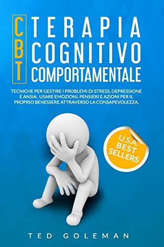 Terapia cognitivo-comportamentale (CBT): Tecniche per gestire i problemi di stress, depressione e ansia. Usare emozioni, pensieri e azioni per il proprio benessere attraverso la consapevolezza.