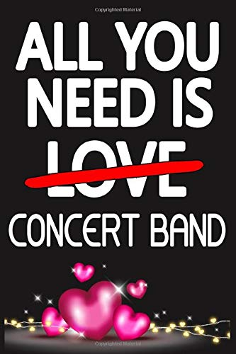 All You Need is CONCERT BAND: Funny Happy Valentine's Day and Cool Gift Ideas for Him/Her Women Men Mom Dad Perfect Gift for CONCERT BAND Lovers Lined Journal, 116 Pages, 6 x 9, Matte Finish