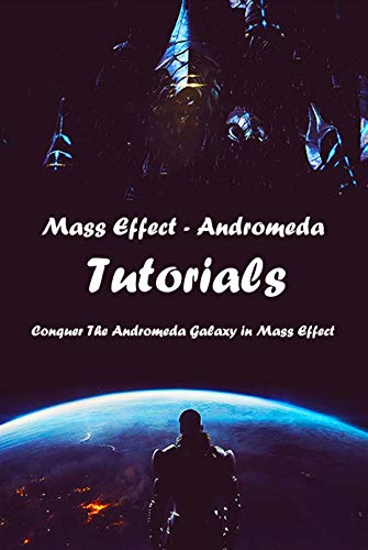 Mass Effect- Andromeda Tutorials: Conquer The Andromeda Galaxy in Mass Effect: Mass Effect Tutorials and Instructions (English Edition)