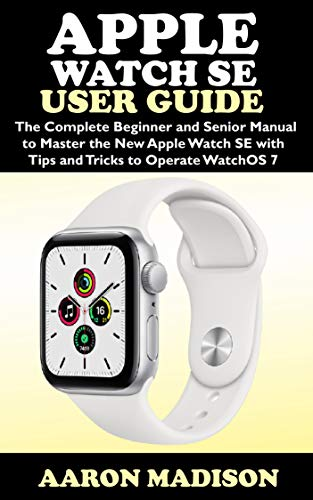 Apple Watch SE User Guide: The Complete Beginner and Senior Manual to Master the New Apple Watch SE with Tips and Tricks to Operate WatchOS 7 (English Edition)