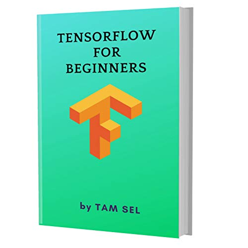 TensorFlow For Beginners: Learn Coding Fast: TensorFlow Framework ,machine learning platform, Quick Start E book, Tutorial book with Hands-On Projects in Easy steps, An ultimate Beginner's guide Front Cover