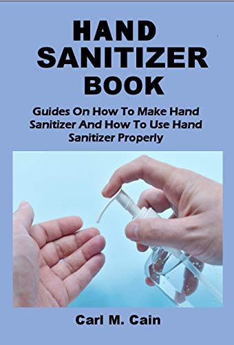HAND SANITIZER BOOK: Guides On How To Make Hand Sanitizer And How To Use Hand Sanitizer Properly