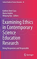 Examining Ethics in Contemporary Science Education Research: Being Responsive and Responsible (Cultural Studies of Science Education, 20)