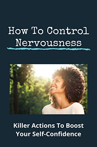 How To Control Nervousness: Killer Actions To Boost Your Self-Confidence: Self Confidence Synonym (English Edition)