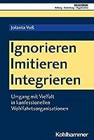 Ignorieren - Imitieren - Integrieren: Umgang Mit Vielfalt in Konfessionellen Wohlfahrtsorganisationen (Diakonie)