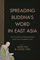 Spreading Buddha's Word in East Asia: The Formation and Transformation of the Chinese Buddhist Canon (The Sheng Yen Series in Chinese Buddhist Studies)