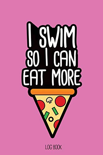 I swim so I can eat more pizza.: Swimming Log Book, Journal, Training and Results Notebook to planning your progression; for beginner and adept swimmers.  [6x9', 150 pages]