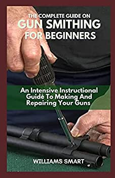 THE COMPLETE GUIDE ON GUN SMITHING FOR BEGINNERS  An Intensive Instructional Guide To Making And Repairing Your Guns