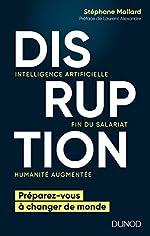 Disruption - Intelligence artificielle, fin du salariat, humanité augmentée - Intelligence artificielle, fin du salariat, humanité augmentée de Stéphane Mallard