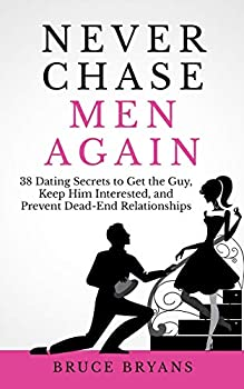 Never Chase Men Again  38 Dating Secrets To Get The Guy Keep Him Interested And Prevent Dead-End Relationships