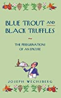 Blue Trout and Black Truffles: The Peregrinations of an Epicure