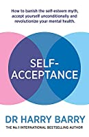 Self–Acceptance: How to banish the self-esteem myth, accept yourself unconditionally and revolutionise your mental health
