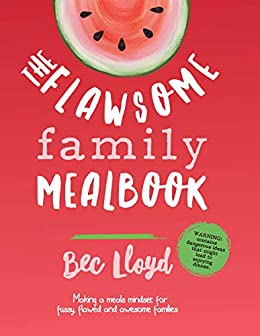 The Flawsome Family Mealbook: Making a meals mindset for fussy, flawed, and awesome families by [Bec Lloyd]