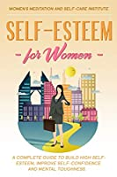 Self-Esteem for Women: A Complete Guide to Build High Self-Esteem, improve Self-Confidence and Mental Toughness.