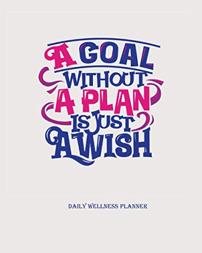 A Goal without a plan is just a wish….daily wellness planner: 8x10inches Daily wellness journal a daily mood, fitness & Health tracker|Positive thinking, Eating Habits, Health, Fitness etc.