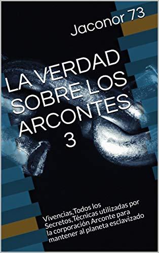 LA VERDAD SOBRE LOS ARCONTES 3: Vivencias,Todos los Secretos,Técnicas utilizadas por la corporación Arconte para mantener al planeta esclavizado