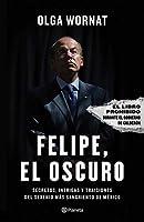 Felipe, el oscuro: Secretos, intrigas y traiciones del sexenio mas sangriento de Mexico