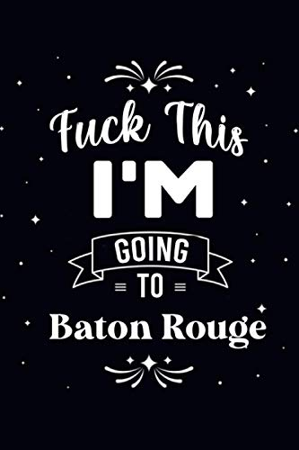 Fuck This I'm Going To BATON ROUGE : Cute Journal: Notebook With Name On Front Cover, 120 pages College Ruled Notebook Journal & Diary for Writing & ... Personalized Notebooks For Girls And Women)