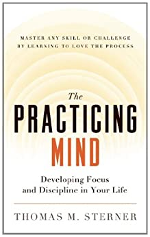 The Practicing Mind: Developing Focus and Discipline in Your Life — Master Any Skill or Challenge by Learning to Love the Process by [Thomas M. Sterner]