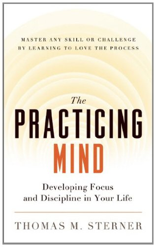 The Practicing Mind: Developing Focus and Discipline in Your Life — Master Any Skill or Challenge by Learning to Love the Process