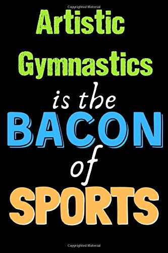 Artistic Gymnastics Is The Bacon of Sports - Funny Artistic Gymnastics Notebook for Players and Coaches: Lined Notebook / Journal Gift, 120 Pages, 6x9, Soft Cover, Matte Finish