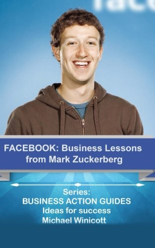 Facebook: Business Lessons From Mark Zuckerberg: Discover the lessons from Marck Zuckerberg that can transform your business! (BUSINESS LESSONS FROM GREAT BUSINESSMEN)