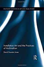 Installation Art and the Practices of Archivalism (Routledge Advances in Art and Visual Studies)
