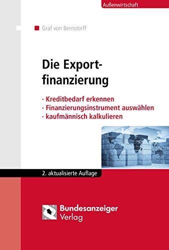 Die Exportfinanzierung: Kreditbedarf erkennen - Finanzierungsinstrument auswählen - kaufmännisch kalkulieren