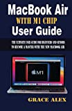 MacBook Air With M1 Chip User Guide: The Ultimate user Guide For Beginners and Seniors to Become a Master With the New MacBook Air