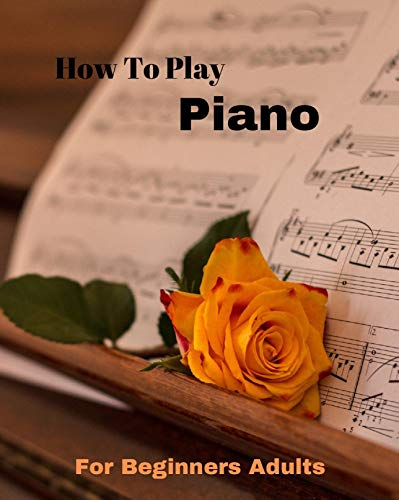 How To Play Piano For Beginners Book: Beginning Piano Books for Adults, Piano Lessons for Beginners Adults, Teach Yourself Piano, Learn to Play Piano, 2021 Best Gift Idea (English Edition)