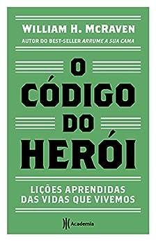 O código do herói: Lições aprendidas das vidas que vivemos por [William H. McRaven, Eliana Rocha]