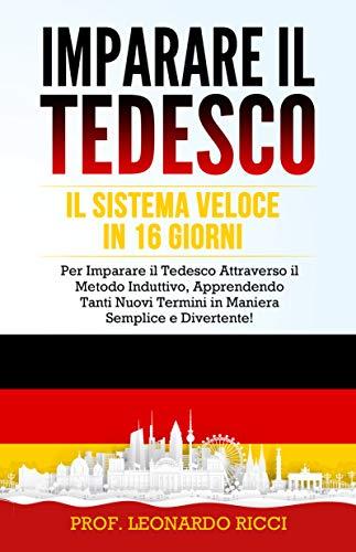IMPARARE IL TEDESCO: Il Sistema Veloce in 16 Giorni per Imparare il Tedesco Attraverso il Metodo Induttivo, Apprendendo Tanti Nuovi Termini in Maniera Semplice e Divertente!