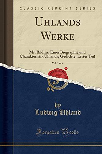 Uhlands Werke, Vol. 1 of 4: Mit Bildnis, Einer Biographie und Charakteristik Uhlands; Gedichte, Erster Teil (Classic Reprint)