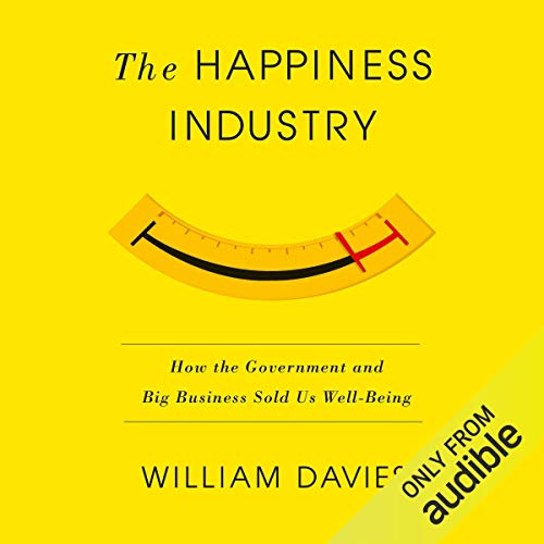 The Happiness Industry     How the Government and Big Business Sold Us Well-Being              By:                                                                                                                                 William Davies                               Narrated by:                                                                                                                                 Jack Hawkins                      Length: 8 hrs and 31 mins     60 ratings     Overall 4.3