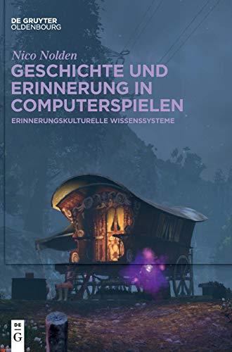 Geschichte und Erinnerung in Computerspielen: Erinnerungskulturelle Wissenssysteme: Historische Inszenierungen digitaler Spielwelten in Massively-Multiplayer Netzwerken