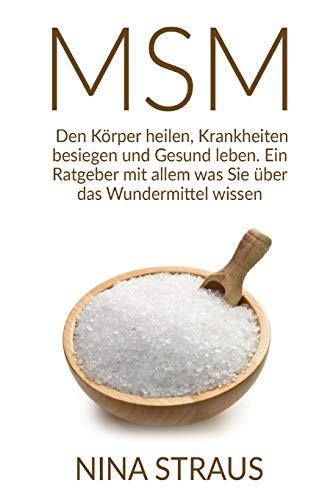Das Wundermittel MSM: Den Körper heilen, Krankheiten besiegen und Gesund leben. Ein Ratgeber mit allem was Sie über das Wundermittel wissen müssen.