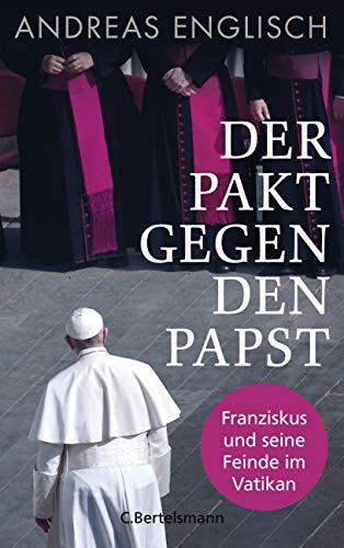 Der Pakt gegen den Papst: Franziskus und seine Feinde im Vatikan
